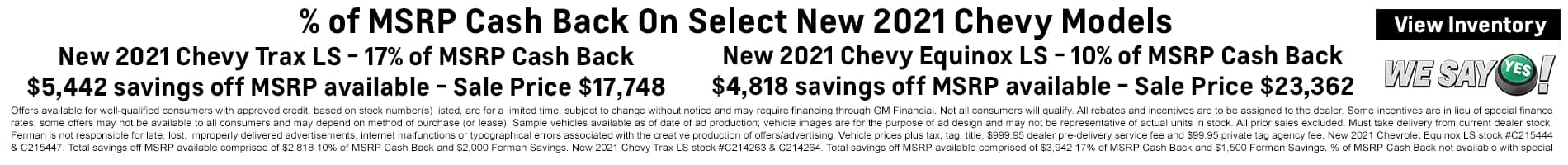 % of MSRP Cash Back on Select on Select New 2021 Chevy Models | 17% of MSRP Cash Back on New 2021 Chevy Trax | 10% of MSRP Cash Back on New 2021 Chevy Equinox