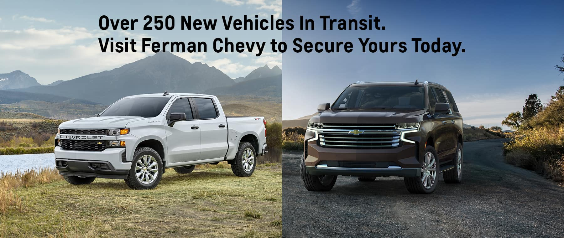 Over 250 New Vehicles in Transit. Visit Ferman Chevy to Secure Yours.