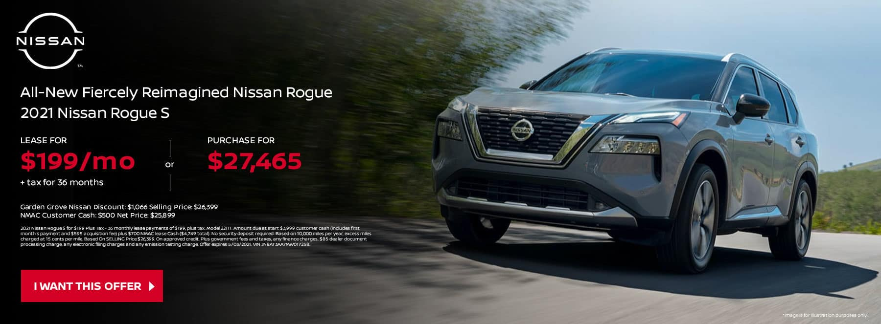 2021 Nissan Rogue S LEASE FOR $199 Per Mo. + Tax for 36 months OR PURCHASE FOR MSRP: $27,465 Garden Grove Nissan Discount: $1,066 Selling Price: $26,399 NMAC Customer Cash: $500 Net Price: $25,899