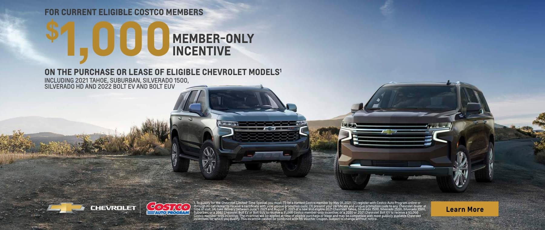 for current eligible costco members $1,000 member-only incentive on the purchase or lease of eligible chevrolet models including 2021 tahoe, suburban, silverado 1500, silverado hd and 2022 bolt ev and bolt euv chevrolet costco bauto program learn more 1. to qualify for the chevrolet limited-time special, you must: (1) be a current costco member by may 31, 2021; (2) register with costco auto program online or through its call center to receive a certificate with your unique promotion code: (3) present your certificate and unique promotion code to any chevrolet dealer at time of visit: (4) take delivery between june 1, 2021 and august 2, 2021 of a new and eligible 2021 chevrolet tahoe, silverado 1500, silverado 2500, silverado 3500, suburban; or a 2022 chevrolet bolt ev or bolt euv to receive a $1,000 costco member-only incentive; or a 2020 or 2021 chevrolet bolt ev to receive a $3,000 costco member-only incentive. the incentive will be applied at time of eligible purchase or lease and may be compatible with most publicly available chevrolet incentives for which you qualify. this incentive cannot be combined with hr voucher coupon. subject to change without notice.