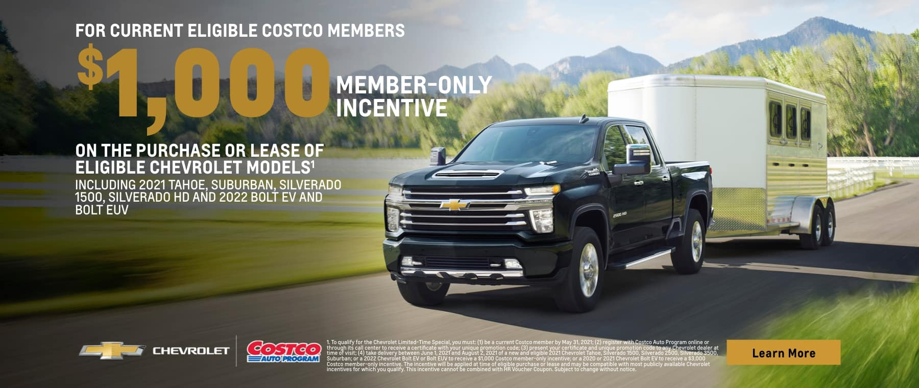 for current eligible costco members $1,000 member-only incentive on the purchase or lease of eligible chevrolet models including 2021 tahoe, suburban, silverado 1500, silverado hd and 2022 bolt ev and bolt euv chevrolet costco auto program learn more 1. to qualify for the chevrolet limited-time special, you must: (1) be a current costco member by may 31, 2021; (2) register with costco auto program online or through its call center to receive a certificate with your unique promotion code; (3) present your certificate and unique promotion code to any chevrolet dealer at time of visit; (4) take delivery between june 1, 2021 and august 2, 2021 of a new and eligible 2021 chevrolet tahoe, silverado 1500, silverado 2500, silverado 3500, suburban; or a 2022 chevrolet bolt ev or bolt euv to receive a $1,000 costco member-only incentive; or a 2020 or 2021 chevrolet bolt ev to receive a $3,000 costco member-only incentive. the incentive will be applied at time of eligible purchase or lease and may be compatible with most publicly available chevrolet incentives for which you qualify. this incentive cannot be combined with hr voucher coupon. subject to change without notice.