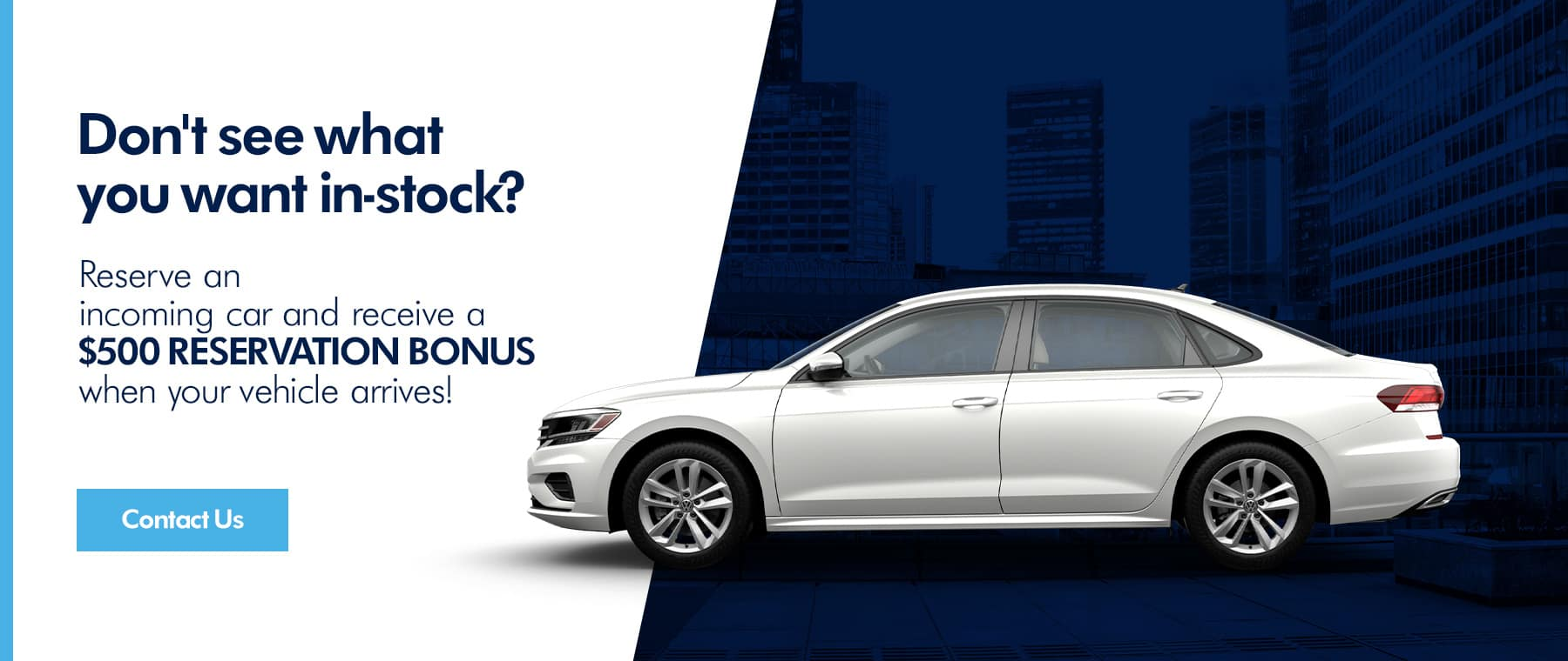 Don't see what you want in-stock? Reserve an incoming car and receive a $500 RESERVATION BONUS when your vehicle arrives