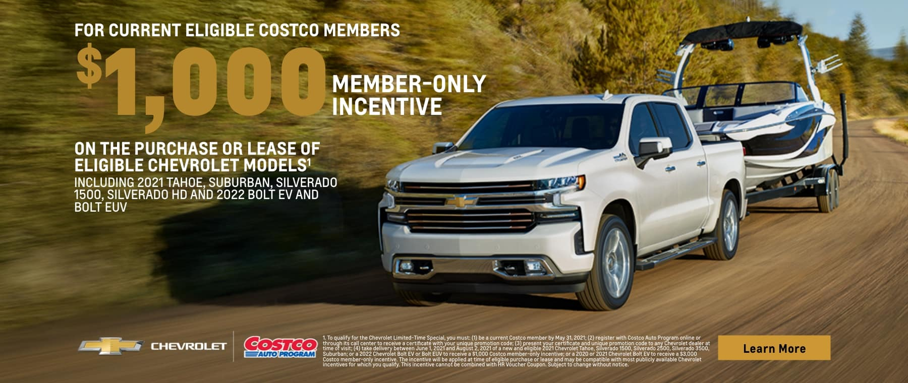 for current eligible costco members $1,000 member-only incentive on the purchase or lease of eligible chevrolet models including 2021 tahoe, suburban, silverado 1500, silverado hd and 2022 bolt ev and bolt euv chevrolet costco eauto program learn more 1. to qualify for the chevrolet limited-time special, you must: (1) be a current costco member by may 31, 2021; (2) register with costco auto program online or through its call center to receive a certificate with your unique promotion code; (3) present your certificate and unique promotion code to any chevrolet dealer at time of visit; (4) take delivery between june 1, 2021 and august 2, 2021 of a new and eligible 2021 chevrolet tahoe, silverado 1500, silverado 2500, silverado 3500, suburban; or a 2022 chevrolet bolt ev or bolt euv to receive a $1,000 costco member-only incentive; or a 2020 or 2021 chevrolet bolt ev to receive a $3,000 costco member-only incentive. the incentive will be applied at time of eligible purchase or lease and may be compatible with most publicly available chevrolet incentives for which you qualify. this incentive cannot be combined with hr voucher coupon. subject to change without notice.