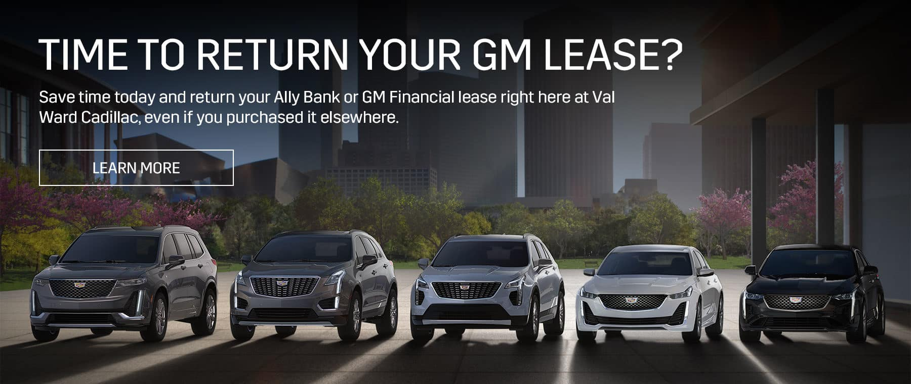 TIME TO RETURN YOUR GM LEASE? Save time today and return your Ally Bank or GM Financial lease right here at Val Ward Cadillac, even if you purchased it elsewhere.